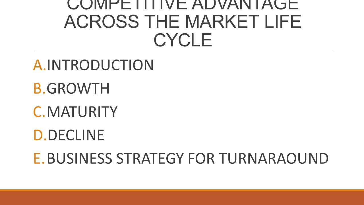 COMPETITIVE ADVANTAGE ACROSS THE MARKET LIFE CYCLE A.INTRODUCTION B.GROWTH C.MATURITY D.DECLINE E.BUSINESS STRATEGY FOR TURNARAOUND