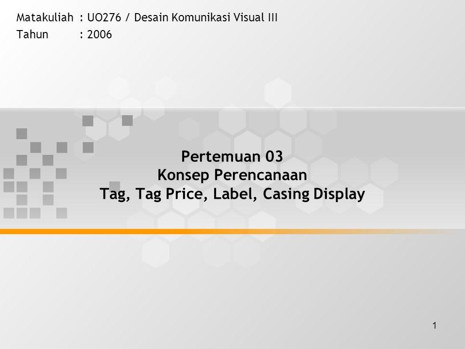 1 Pertemuan 03 Konsep Perencanaan Tag, Tag Price, Label, Casing Display Matakuliah: UO276 / Desain Komunikasi Visual III Tahun: 2006