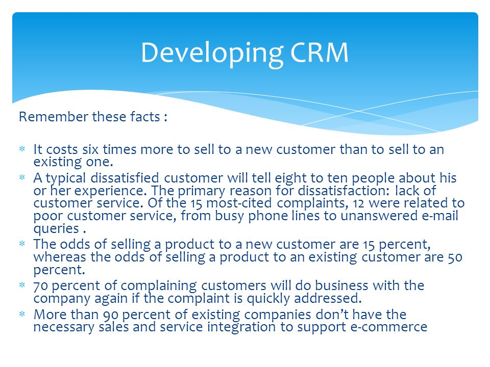 Remember these facts :  It costs six times more to sell to a new customer than to sell to an existing one.