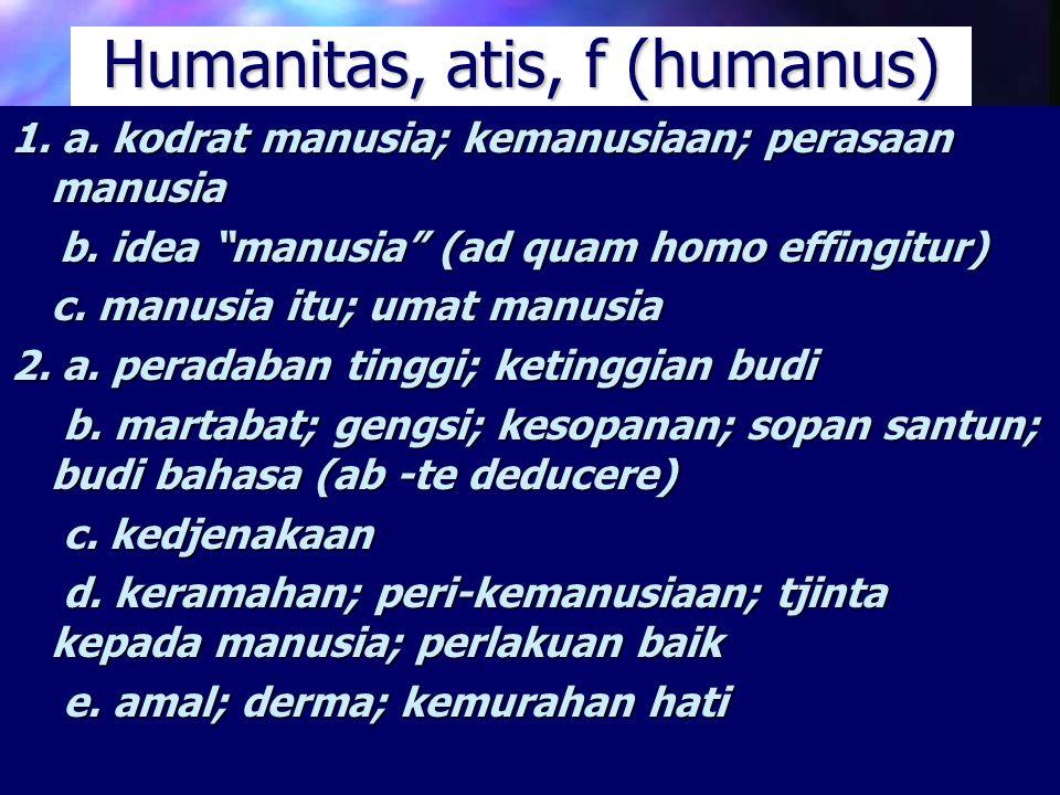"""Humanitas, atis, f (humanus) 1. a. kodrat manusia; kemanusiaan; perasaan manusia b. idea """"manusia"""" (ad quam homo effingitur) b. idea """"manusia"""" (ad qua"""