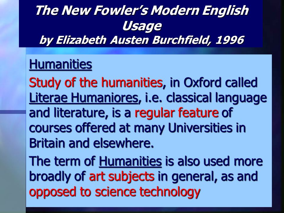 The New Fowler's Modern English Usage by Elizabeth Austen Burchfield, 1996 Humanities Study of the humanities, in Oxford called Literae Humaniores, i.e.