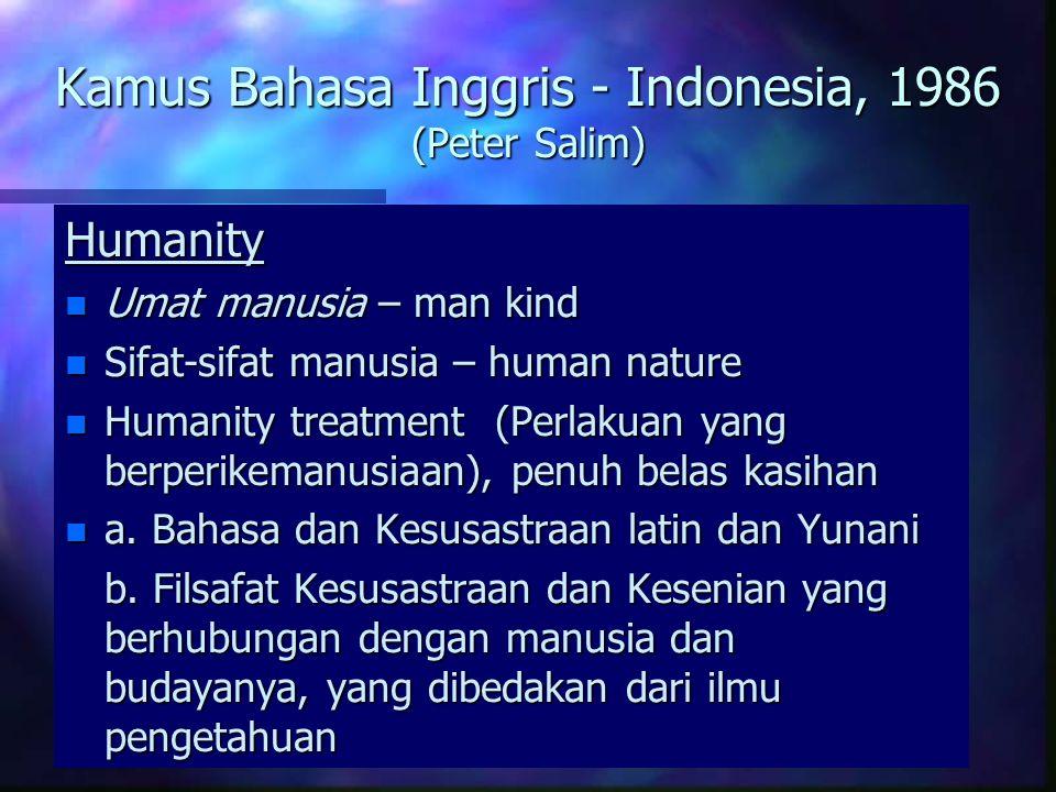 Kamus Bahasa Inggris - Indonesia, 1986 (Peter Salim) Humanity n Umat manusia – man kind n Sifat-sifat manusia – human nature n Humanity treatment (Perlakuan yang berperikemanusiaan), penuh belas kasihan n a.