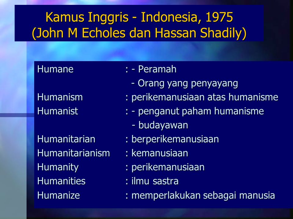 Kamus Inggris - Indonesia, 1975 (John M Echoles dan Hassan Shadily) Humane: - Peramah - Orang yang penyayang - Orang yang penyayang Humanism: perikemanusiaan atas humanisme Humanist: - penganut paham humanisme - budayawan - budayawan Humanitarian: berperikemanusiaan Humanitarianism: kemanusiaan Humanity: perikemanusiaan Humanities: ilmu sastra Humanize: memperlakukan sebagai manusia