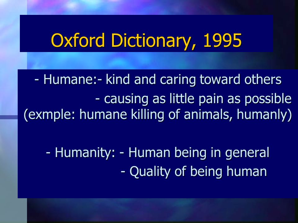 Oxford Dictionary, 1995 - Humane:- kind and caring toward others - causing as little pain as possible (exmple: humane killing of animals, humanly) - causing as little pain as possible (exmple: humane killing of animals, humanly) - Humanity: - Human being in general - Quality of being human - Quality of being human