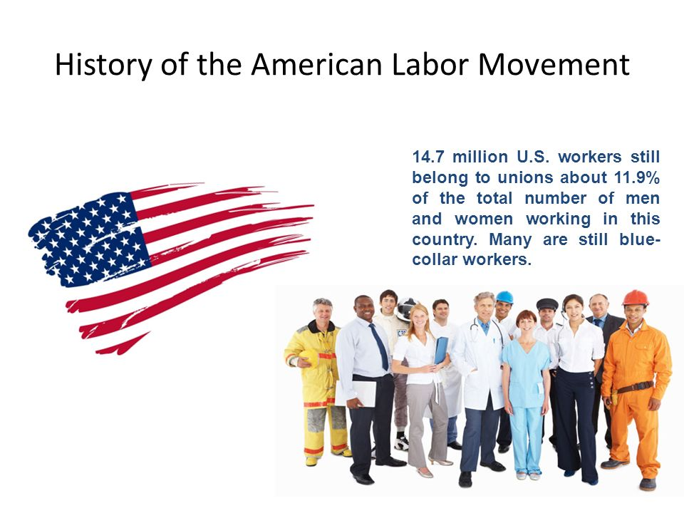 History of the American Labor Movement 14.7 million U.S. workers still belong to unions about 11.9% of the total number of men and women working in th
