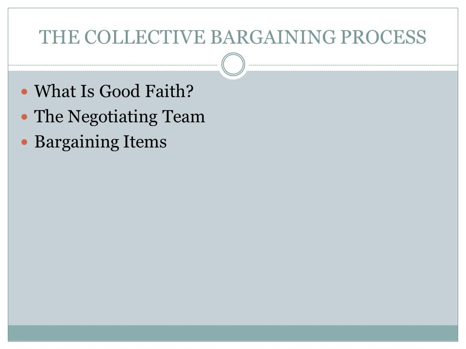 THE COLLECTIVE BARGAINING PROCESS What Is Good Faith? The Negotiating Team Bargaining Items