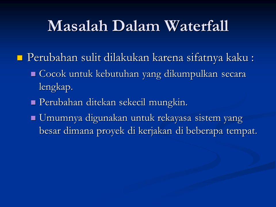 Masalah Dalam Waterfall Perubahan sulit dilakukan karena sifatnya kaku : Perubahan sulit dilakukan karena sifatnya kaku : Cocok untuk kebutuhan yang d