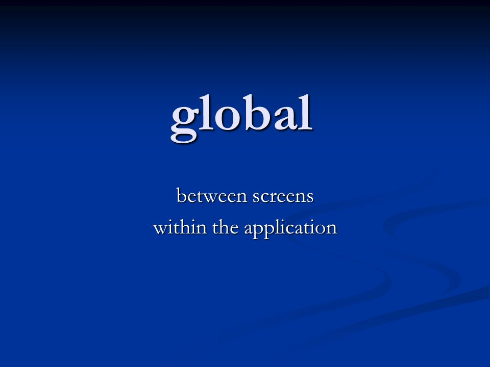 global between screens within the application