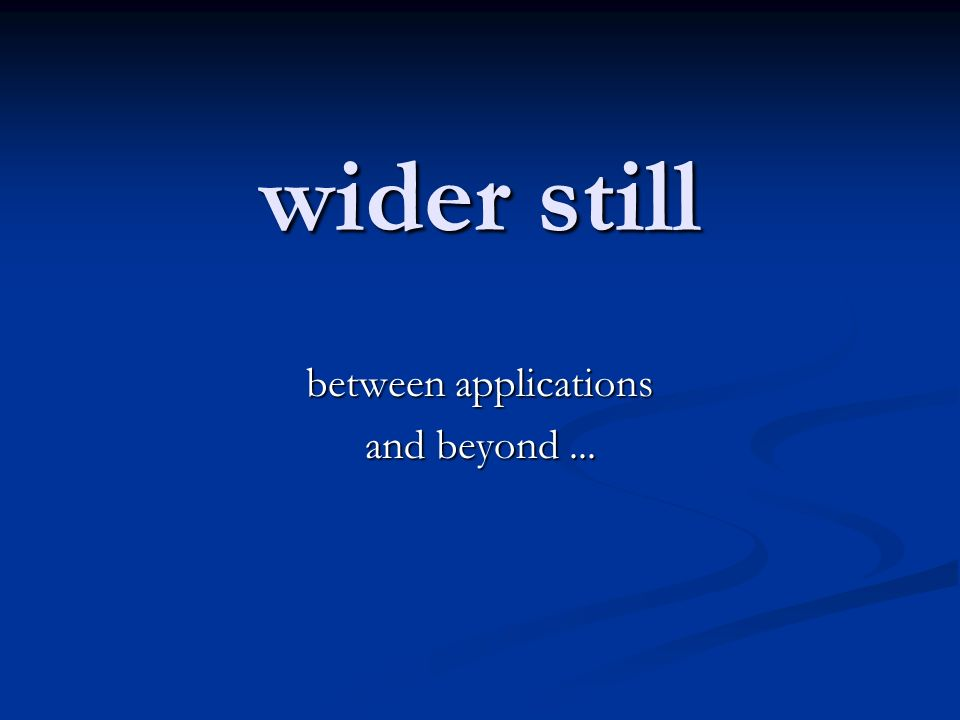 wider still between applications and beyond...
