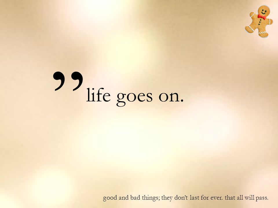 "life goes on. "" good and bad things; they don't last for ever. that all will pass."