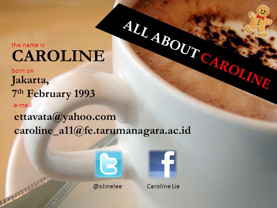 A L L A B O U T C A R O L I N E the name is CAROLINE Jakarta, 7 th February 1993 born on e-mail ettavata@yahoo.com caroline_a11@fe.tarumanagara.ac.id