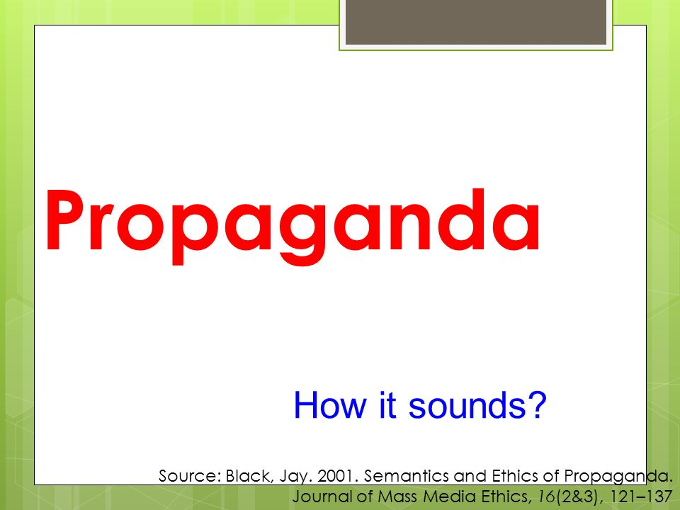 Propaganda How it sounds? Source: Black, Jay. 2001. Semantics and Ethics of Propaganda. Journal of Mass Media Ethics, 16(2&3), 121–137