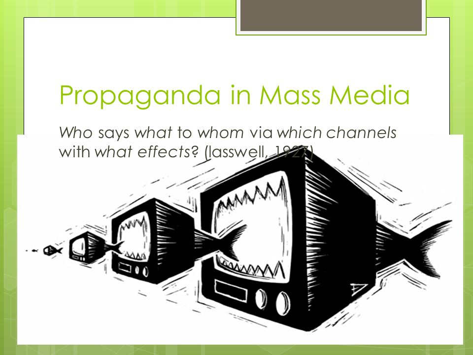 Propaganda in Mass Media Who says what to whom via which channels with what effects.