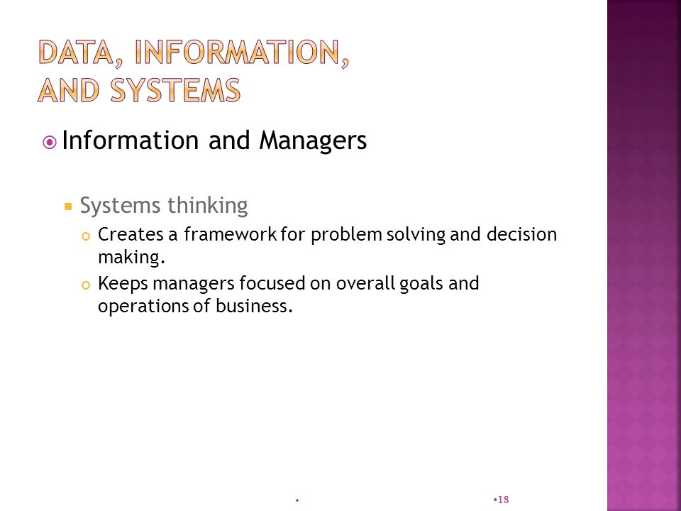  Information and Managers  Systems thinking Creates a framework for problem solving and decision making.