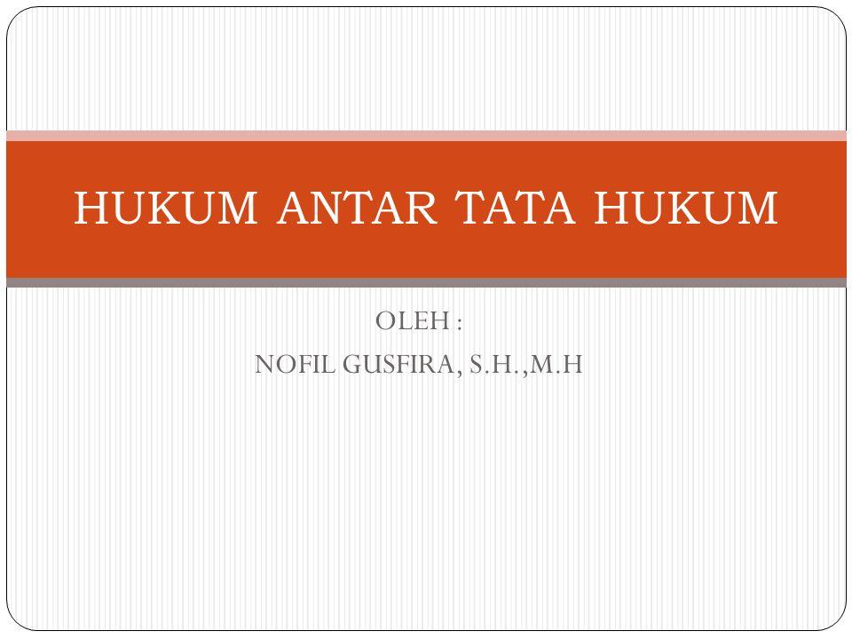 OLEH : NOFIL GUSFIRA, S.H.,M.H HUKUM ANTAR TATA HUKUM
