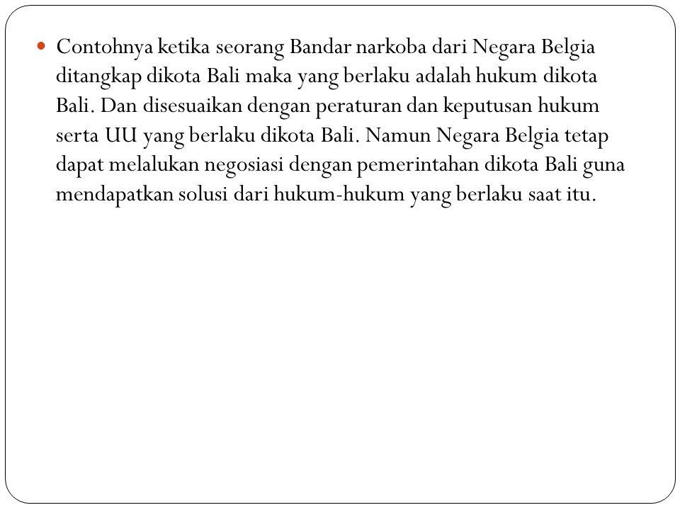 Contohnya ketika seorang Bandar narkoba dari Negara Belgia ditangkap dikota Bali maka yang berlaku adalah hukum dikota Bali. Dan disesuaikan dengan pe