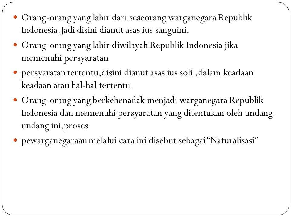 Orang-orang yang lahir dari seseorang warganegara Republik Indonesia.Jadi disini dianut asas ius sanguini. Orang-orang yang lahir diwilayah Republik I