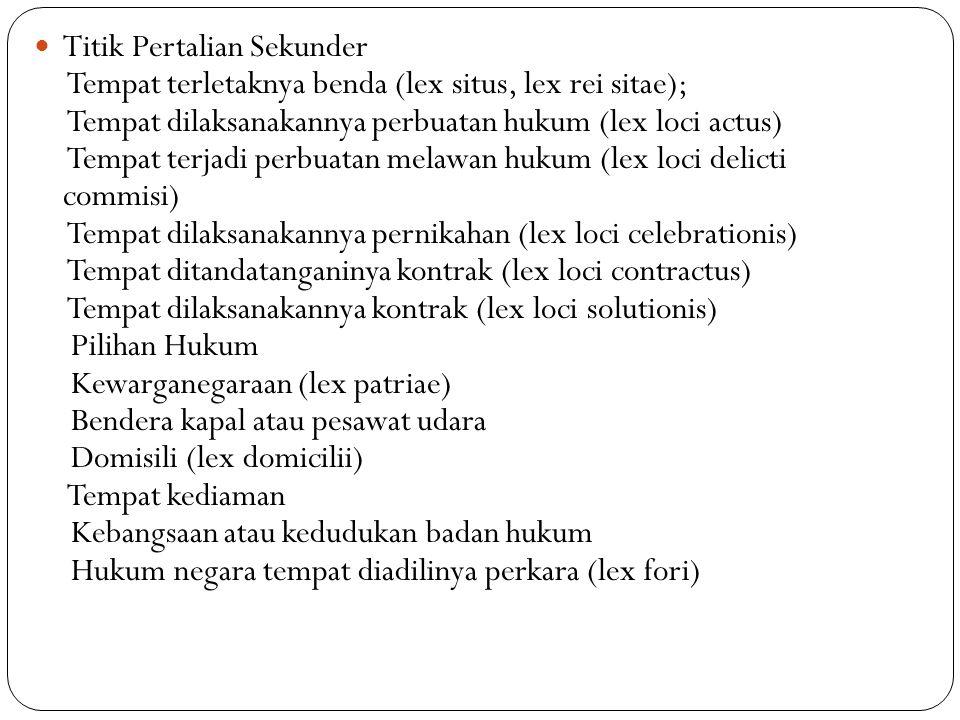 Titik Pertalian Sekunder Tempat terletaknya benda (lex situs, lex rei sitae); Tempat dilaksanakannya perbuatan hukum (lex loci actus) Tempat terjadi p