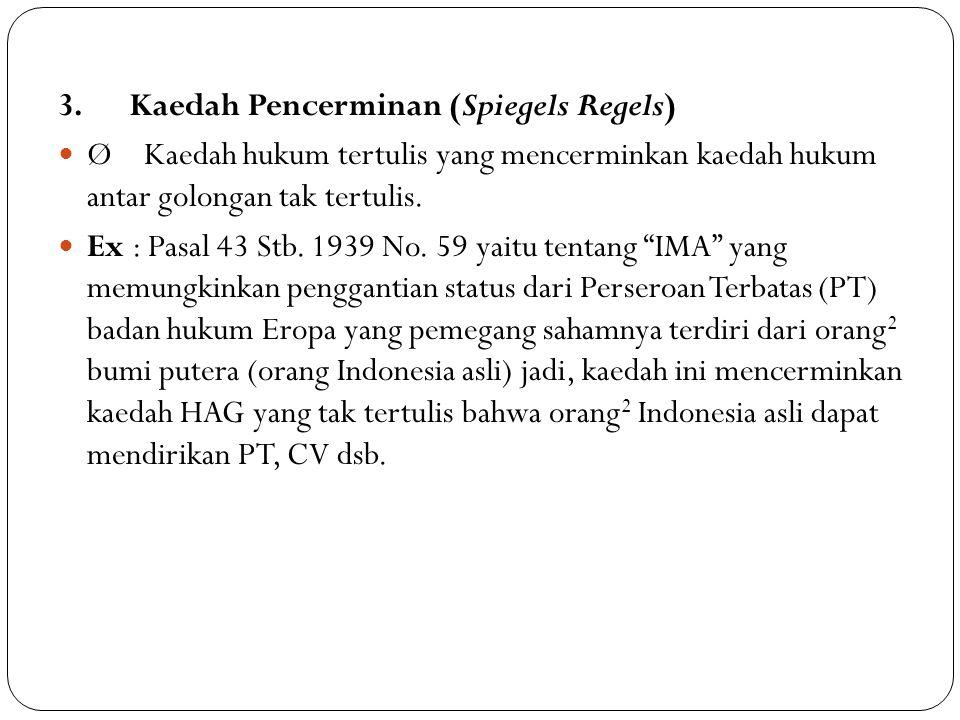 3. Kaedah Pencerminan (Spiegels Regels) Ø Kaedah hukum tertulis yang mencerminkan kaedah hukum antar golongan tak tertulis. Ex : Pasal 43 Stb. 1939 No