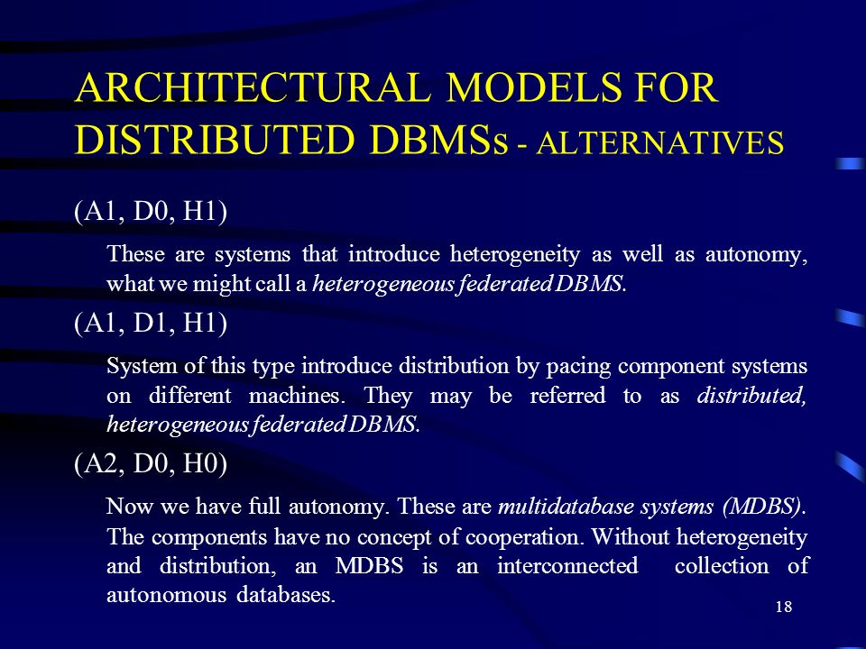 18 ARCHITECTURAL MODELS FOR DISTRIBUTED DBMSs - ALTERNATIVES (A1, D0, H1) These are systems that introduce heterogeneity as well as autonomy, what we might call a heterogeneous federated DBMS.