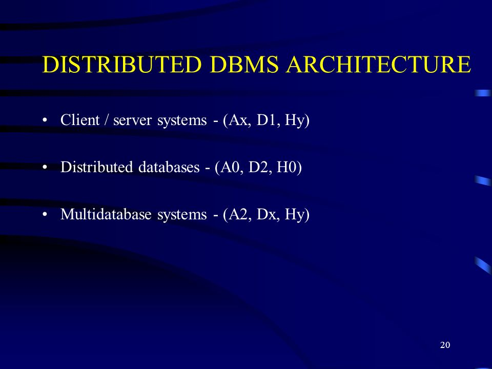 20 DISTRIBUTED DBMS ARCHITECTURE Client / server systems - (Ax, D1, Hy) Distributed databases - (A0, D2, H0) Multidatabase systems - (A2, Dx, Hy)