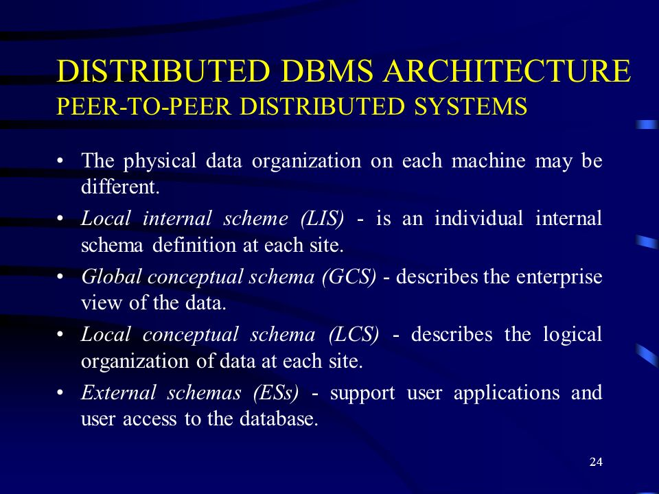 24 DISTRIBUTED DBMS ARCHITECTURE PEER-TO-PEER DISTRIBUTED SYSTEMS The physical data organization on each machine may be different.