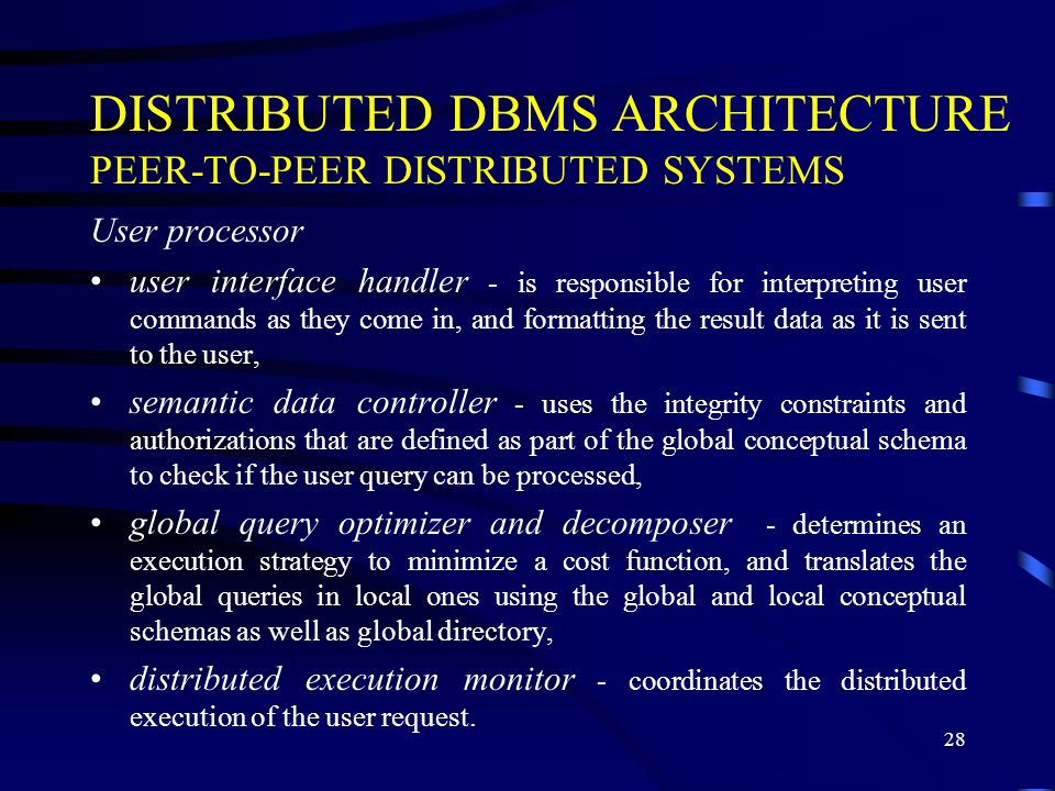 28 DISTRIBUTED DBMS ARCHITECTURE PEER-TO-PEER DISTRIBUTED SYSTEMS User processor user interface handler - is responsible for interpreting user command