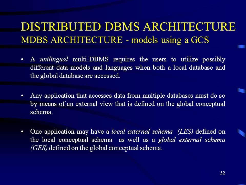 32 DISTRIBUTED DBMS ARCHITECTURE MDBS ARCHITECTURE - models using a GCS A unilingual multi-DBMS requires the users to utilize possibly different data models and languages when both a local database and the global database are accessed.