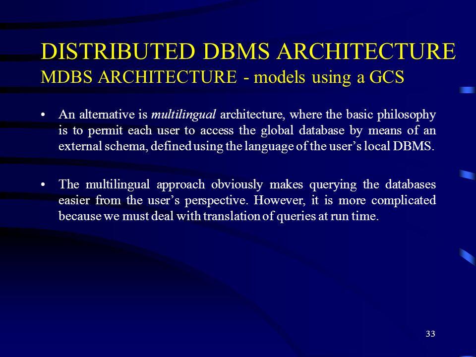 33 DISTRIBUTED DBMS ARCHITECTURE MDBS ARCHITECTURE - models using a GCS An alternative is multilingual architecture, where the basic philosophy is to