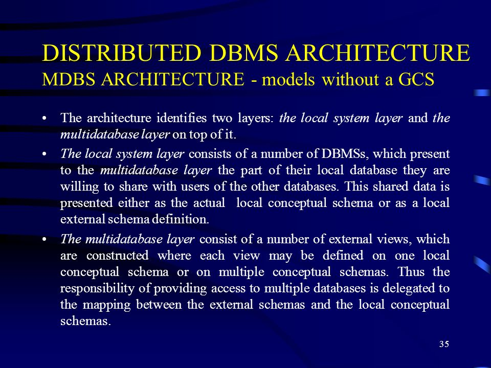 35 DISTRIBUTED DBMS ARCHITECTURE MDBS ARCHITECTURE - models without a GCS The architecture identifies two layers: the local system layer and the multidatabase layer on top of it.