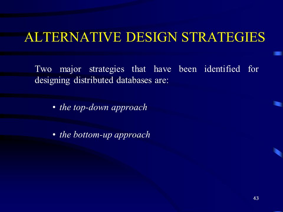 43 ALTERNATIVE DESIGN STRATEGIES Two major strategies that have been identified for designing distributed databases are: the top-down approach the bottom-up approach