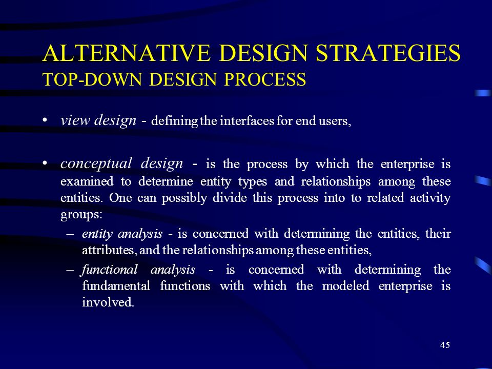 45 ALTERNATIVE DESIGN STRATEGIES TOP-DOWN DESIGN PROCESS view design - defining the interfaces for end users, conceptual design - is the process by which the enterprise is examined to determine entity types and relationships among these entities.