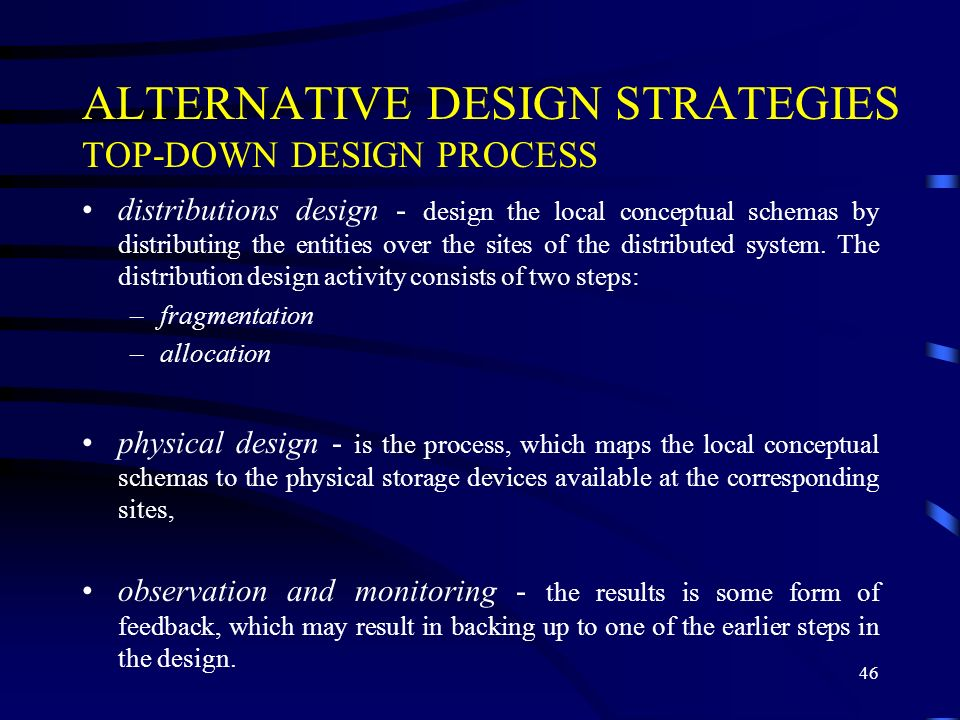 46 ALTERNATIVE DESIGN STRATEGIES TOP-DOWN DESIGN PROCESS distributions design - design the local conceptual schemas by distributing the entities over the sites of the distributed system.