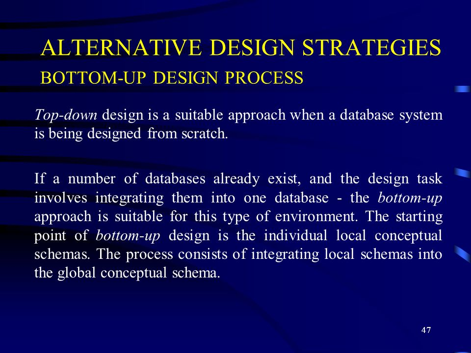 47 ALTERNATIVE DESIGN STRATEGIES BOTTOM-UP DESIGN PROCESS Top-down design is a suitable approach when a database system is being designed from scratch.