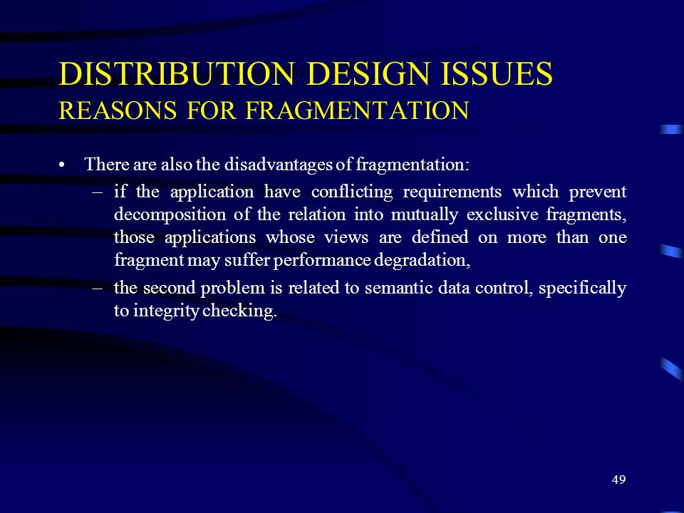 49 DISTRIBUTION DESIGN ISSUES REASONS FOR FRAGMENTATION There are also the disadvantages of fragmentation: –if the application have conflicting requirements which prevent decomposition of the relation into mutually exclusive fragments, those applications whose views are defined on more than one fragment may suffer performance degradation, –the second problem is related to semantic data control, specifically to integrity checking.