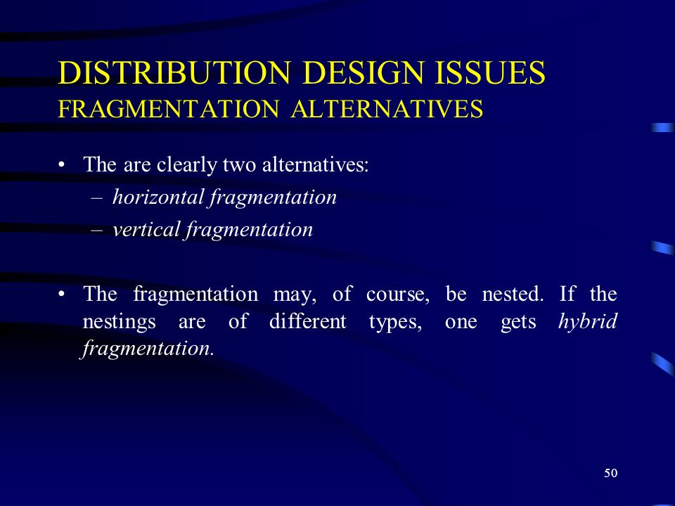 50 DISTRIBUTION DESIGN ISSUES FRAGMENTATION ALTERNATIVES The are clearly two alternatives: –horizontal fragmentation –vertical fragmentation The fragmentation may, of course, be nested.