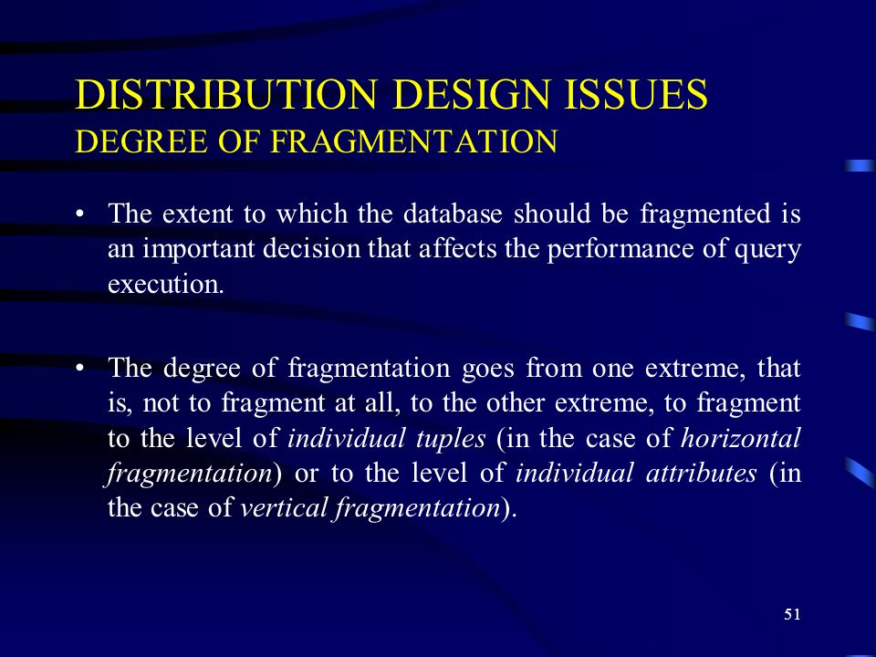 51 DISTRIBUTION DESIGN ISSUES DEGREE OF FRAGMENTATION The extent to which the database should be fragmented is an important decision that affects the performance of query execution.