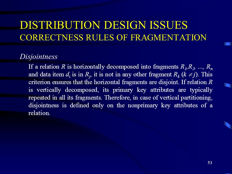 53 DISTRIBUTION DESIGN ISSUES CORRECTNESS RULES OF FRAGMENTATION Disjointness If a relation R is horizontally decomposed into fragments R 1,R 2,..., R