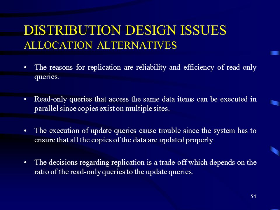 54 DISTRIBUTION DESIGN ISSUES ALLOCATION ALTERNATIVES The reasons for replication are reliability and efficiency of read-only queries.