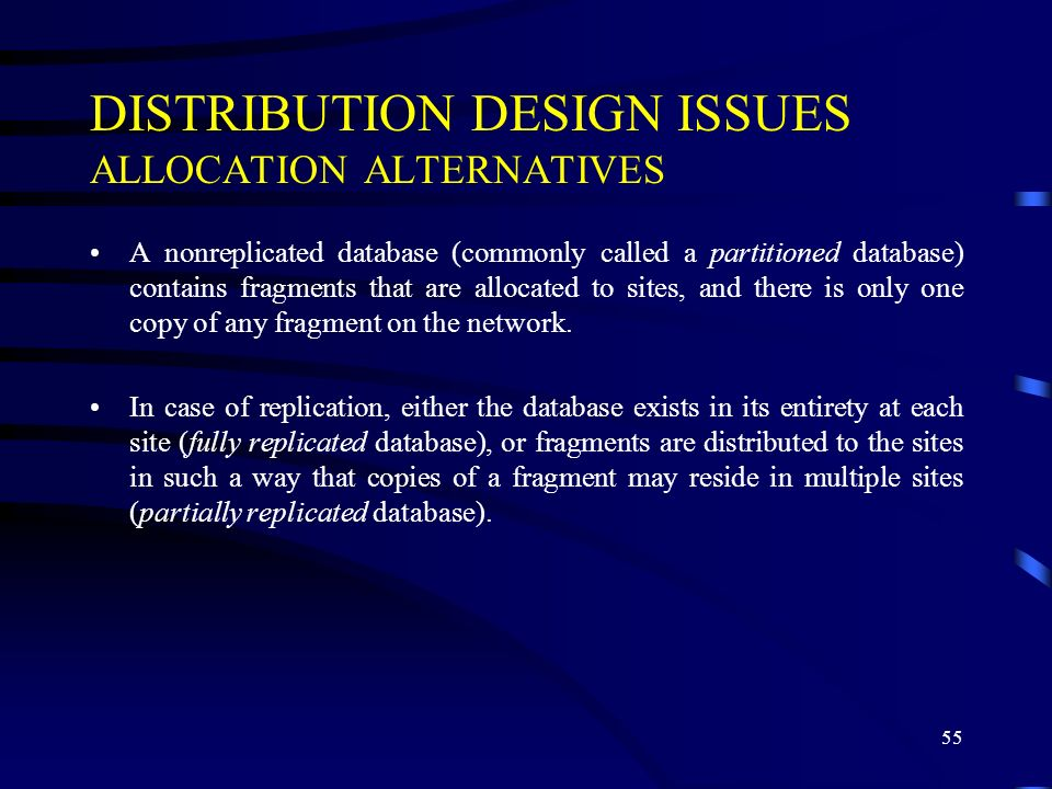 55 DISTRIBUTION DESIGN ISSUES ALLOCATION ALTERNATIVES A nonreplicated database (commonly called a partitioned database) contains fragments that are allocated to sites, and there is only one copy of any fragment on the network.