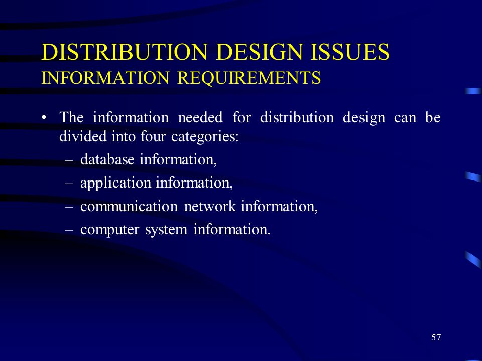 57 DISTRIBUTION DESIGN ISSUES INFORMATION REQUIREMENTS The information needed for distribution design can be divided into four categories: –database information, –application information, –communication network information, –computer system information.