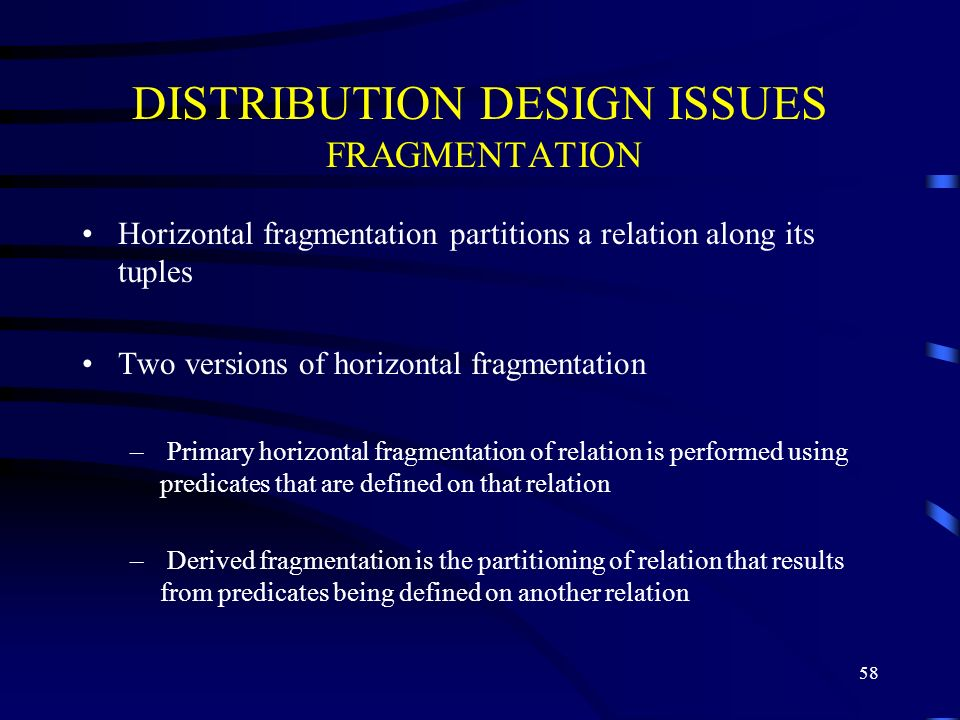 58 DISTRIBUTION DESIGN ISSUES FRAGMENTATION Horizontal fragmentation partitions a relation along its tuples Two versions of horizontal fragmentation – Primary horizontal fragmentation of relation is performed using predicates that are defined on that relation – Derived fragmentation is the partitioning of relation that results from predicates being defined on another relation