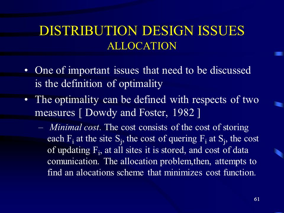 61 DISTRIBUTION DESIGN ISSUES ALLOCATION One of important issues that need to be discussed is the definition of optimality The optimality can be defined with respects of two measures [ Dowdy and Foster, 1982 ] – Minimal cost.