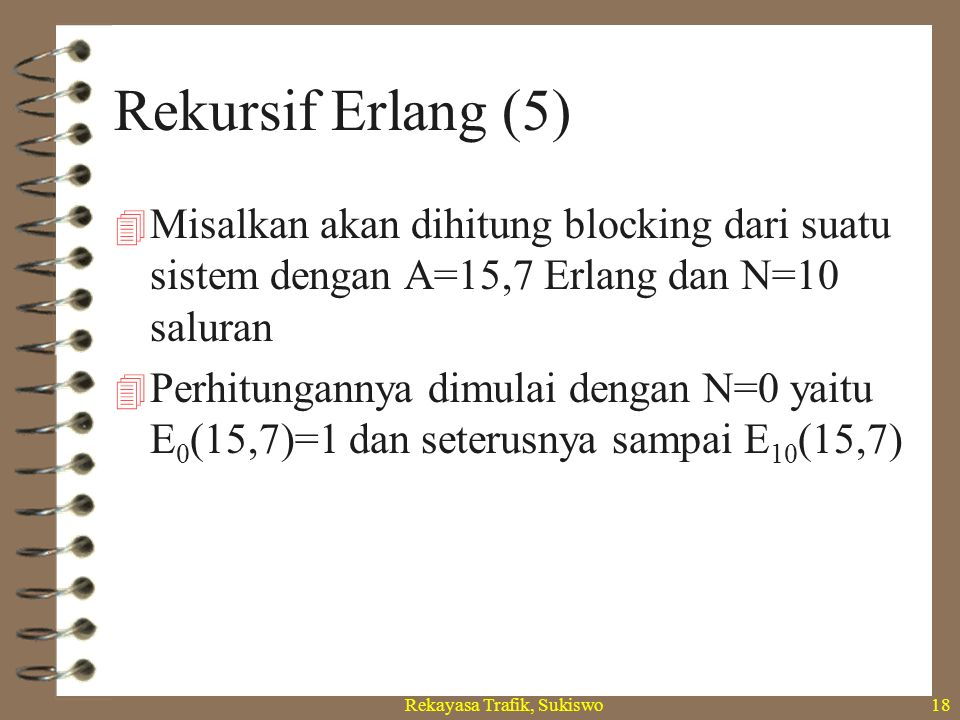 Rekayasa Trafik, Sukiswo17 Rekursif Erlang (4) n + 1 + A.E n (A) n + 1 + A.E n-1 (A) E n+1 (A)= A.E n (A) Jadi atau E n (A)= A.E n-1 (A)