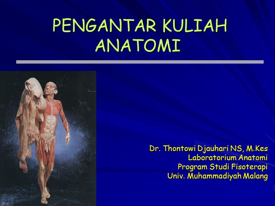 PENGANTAR KULIAH ANATOMI PENGANTAR KULIAH ANATOMI Dr. Thontowi Djauhari NS, M.Kes Laboratorium Anatomi Program Studi Fisoterapi Univ. Muhammadiyah Mal