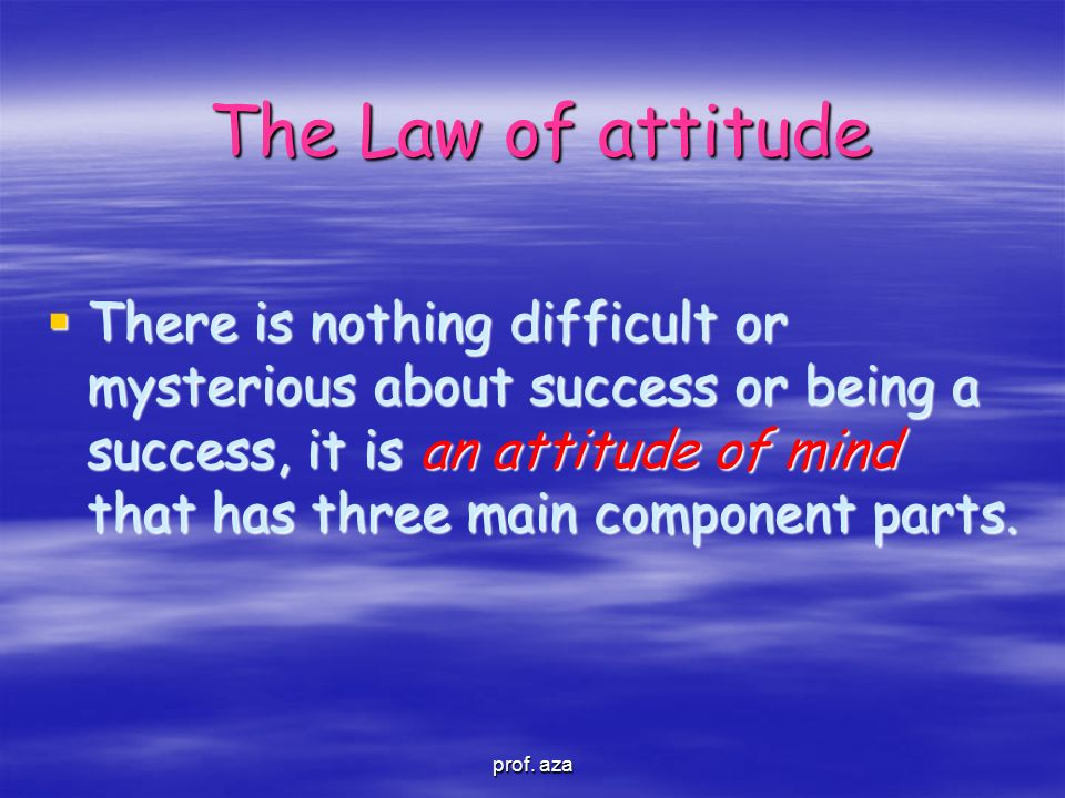 The Law of attitude prof. aza  There is nothing difficult or mysterious about success or being a success, it is an attitude of mind that has three ma