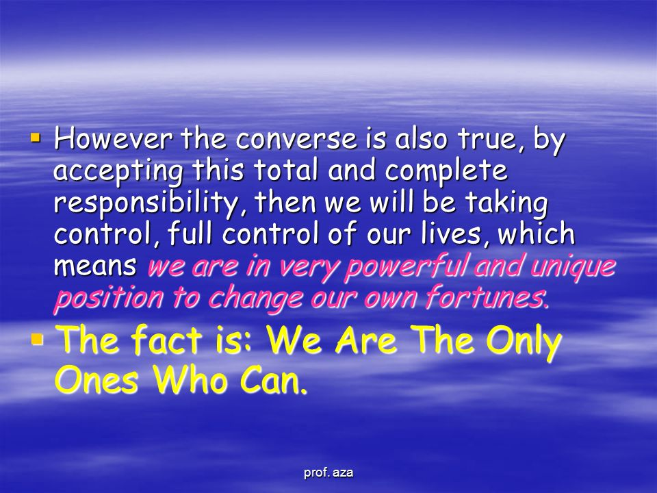  However the converse is also true, by accepting this total and complete responsibility, then we will be taking control, full control of our lives, w