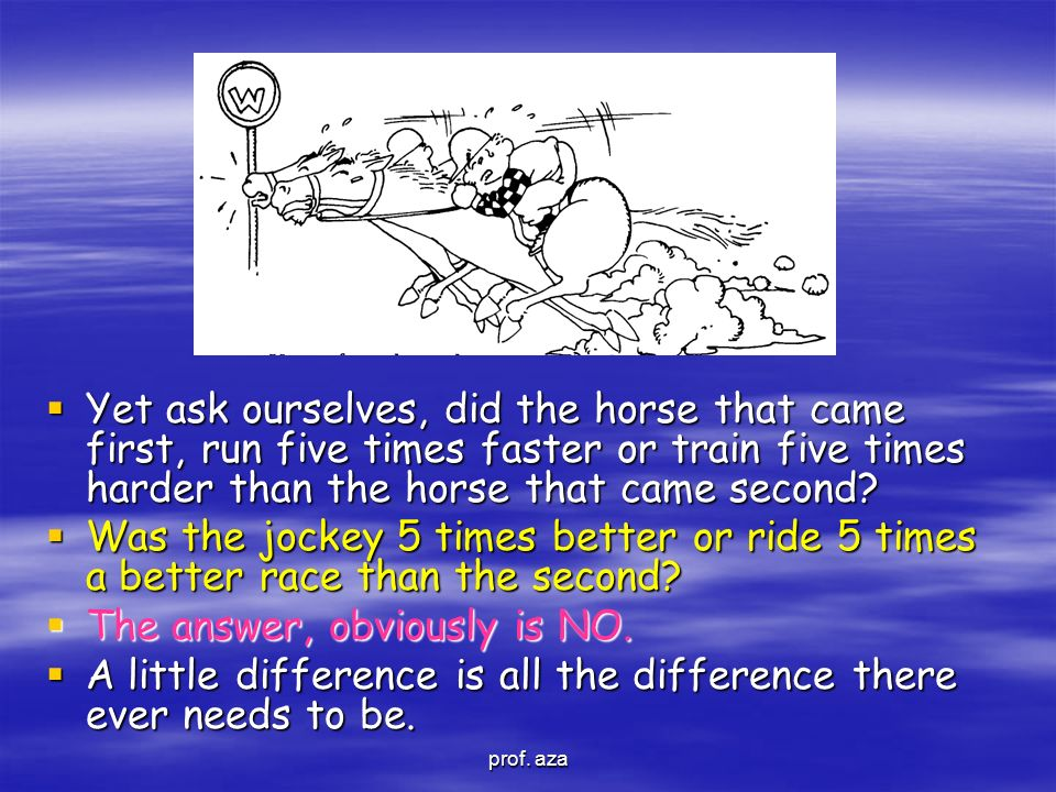  Yet ask ourselves, did the horse that came first, run five times faster or train five times harder than the horse that came second?  Was the jockey