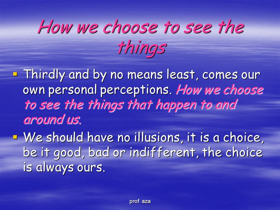 How we choose to see the things  Thirdly and by no means least, comes our own personal perceptions. How we choose to see the things that happen to an