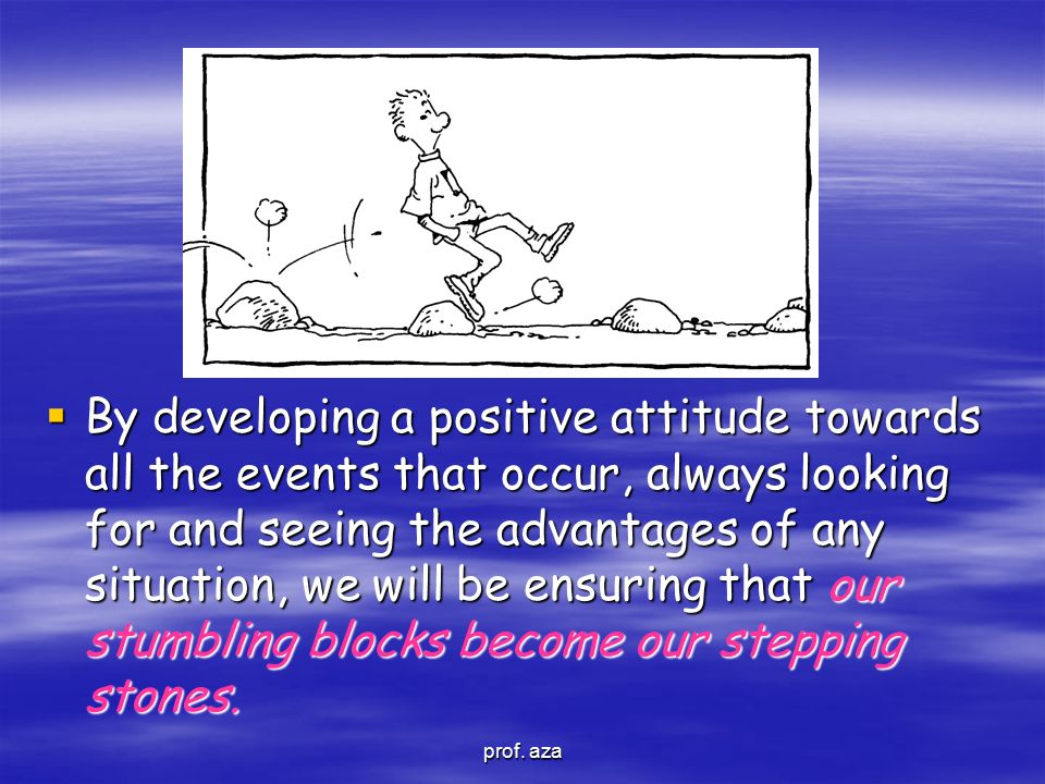  By developing a positive attitude towards all the events that occur, always looking for and seeing the advantages of any situation, we will be ensur